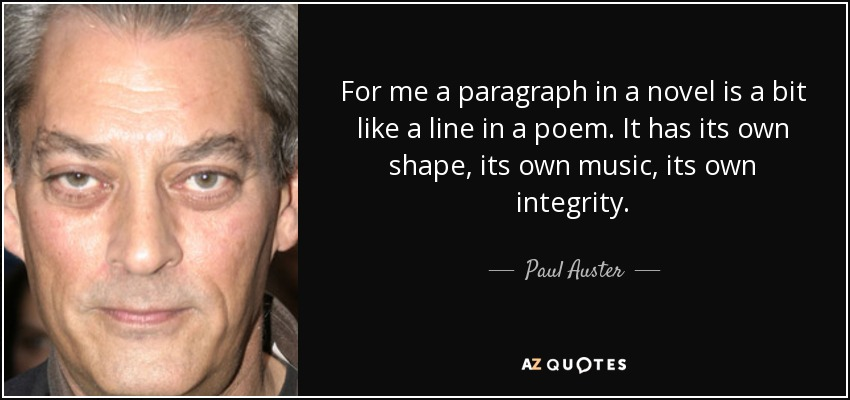 For me a paragraph in a novel is a bit like a line in a poem. It has its own shape, its own music, its own integrity. - Paul Auster