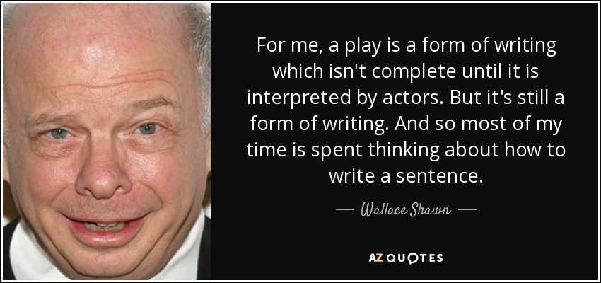 For me, a play is a form of writing which isn't complete until it is interpreted by actors. But it's still a form of writing. And so most of my time is spent thinking about how to write a sentence. - Wallace Shawn