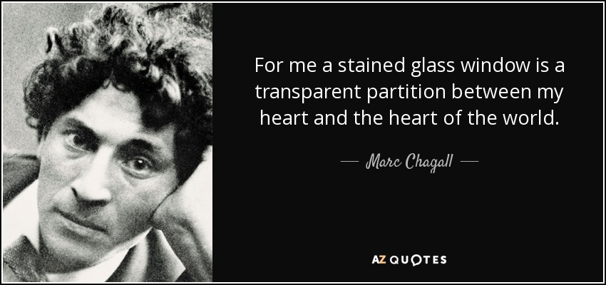 For me a stained glass window is a transparent partition between my heart and the heart of the world. - Marc Chagall