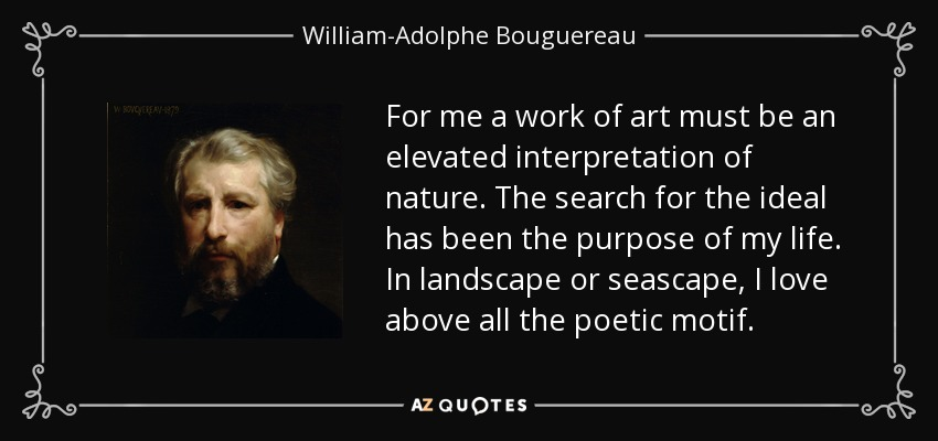 For me a work of art must be an elevated interpretation of nature. The search for the ideal has been the purpose of my life. In landscape or seascape, I love above all the poetic motif. - William-Adolphe Bouguereau