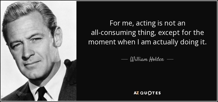 For me, acting is not an all-consuming thing, except for the moment when I am actually doing it. - William Holden