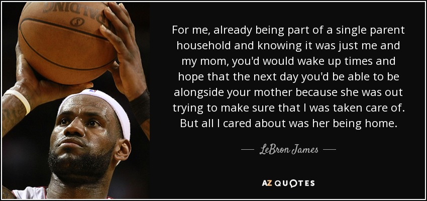 For me, already being part of a single parent household and knowing it was just me and my mom, you'd would wake up times and hope that the next day you'd be able to be alongside your mother because she was out trying to make sure that I was taken care of. But all I cared about was her being home. - LeBron James