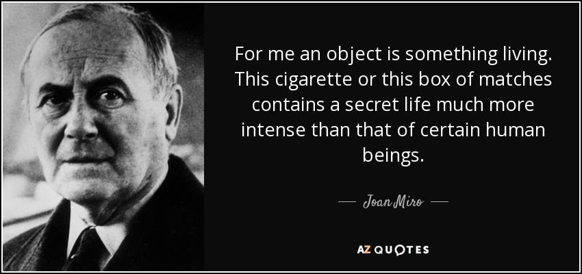 For me an object is something living. This cigarette or this box of matches contains a secret life much more intense than that of certain human beings. - Joan Miro
