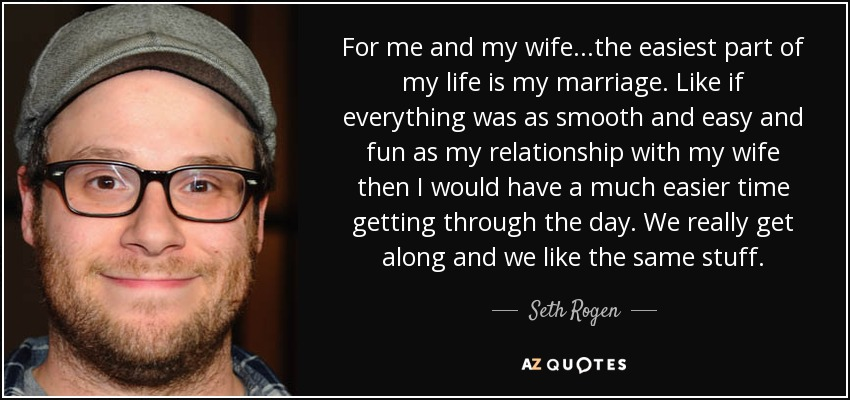 For me and my wife...the easiest part of my life is my marriage. Like if everything was as smooth and easy and fun as my relationship with my wife then I would have a much easier time getting through the day. We really get along and we like the same stuff. - Seth Rogen