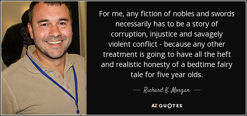 For me, any fiction of nobles and swords necessarily has to be a story of corruption, injustice and savagely violent conflict - because any other treatment is going to have all the heft and realistic honesty of a bedtime fairy tale for five year olds. - Richard K. Morgan