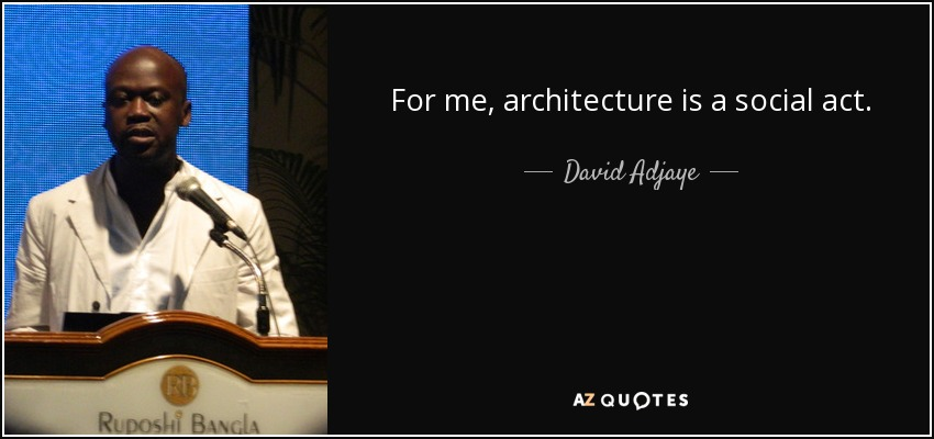 For me, architecture is a social act. - David Adjaye