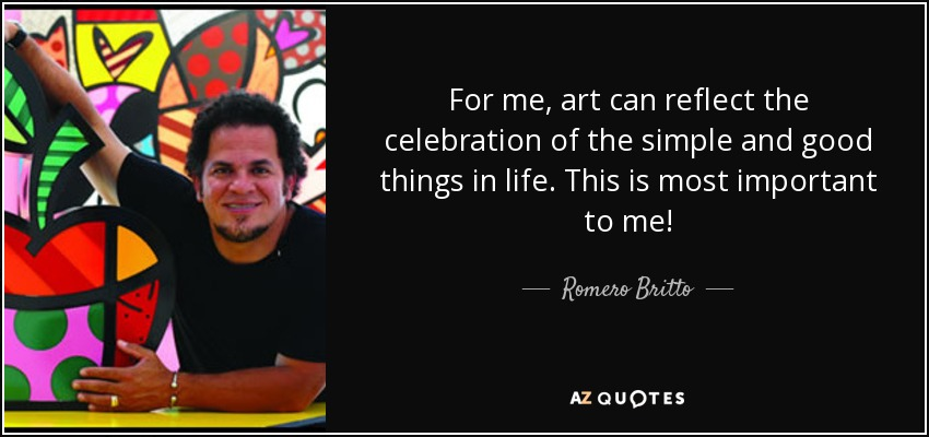 For me, art can reflect the celebration of the simple and good things in life. This is most important to me! - Romero Britto
