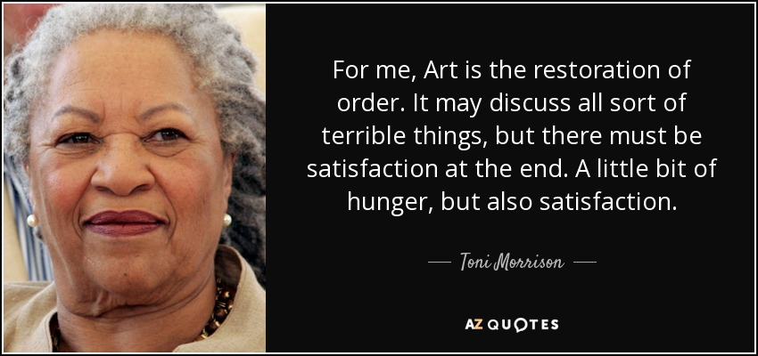 For me, Art is the restoration of order. It may discuss all sort of terrible things, but there must be satisfaction at the end. A little bit of hunger, but also satisfaction. - Toni Morrison
