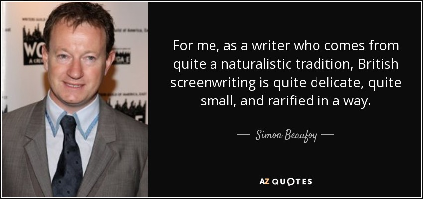 For me, as a writer who comes from quite a naturalistic tradition, British screenwriting is quite delicate, quite small, and rarified in a way. - Simon Beaufoy