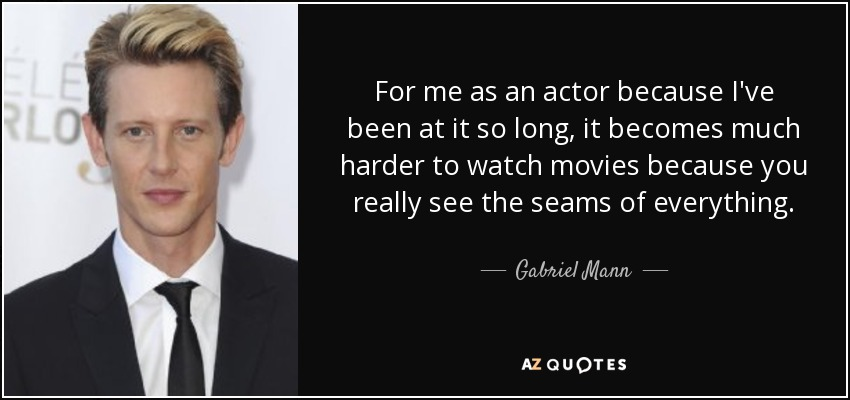 For me as an actor because I've been at it so long, it becomes much harder to watch movies because you really see the seams of everything. - Gabriel Mann