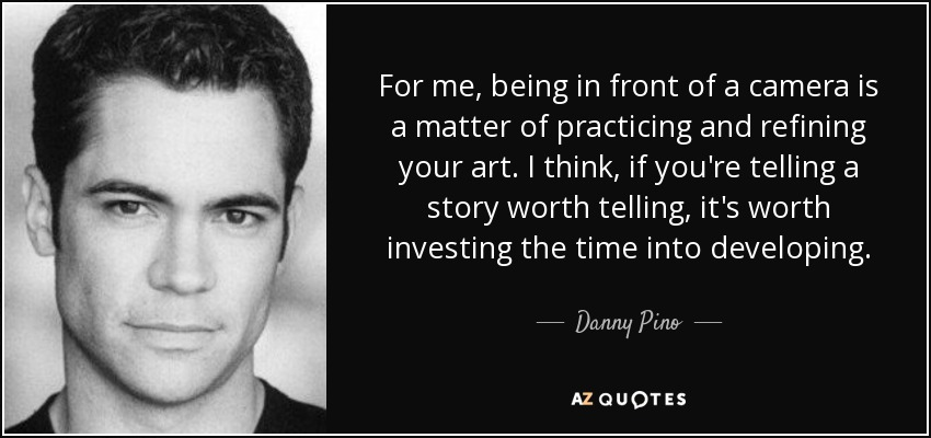 For me, being in front of a camera is a matter of practicing and refining your art. I think, if you're telling a story worth telling, it's worth investing the time into developing. - Danny Pino