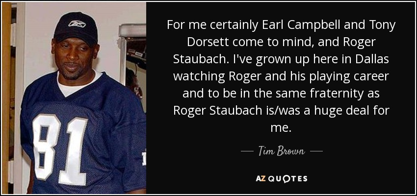 For me certainly Earl Campbell and Tony Dorsett come to mind, and Roger Staubach. I've grown up here in Dallas watching Roger and his playing career and to be in the same fraternity as Roger Staubach is/was a huge deal for me. - Tim Brown