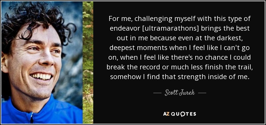 For me, challenging myself with this type of endeavor [ultramarathons] brings the best out in me because even at the darkest, deepest moments when I feel like I can't go on, when I feel like there's no chance I could break the record or much less finish the trail, somehow I find that strength inside of me. - Scott Jurek