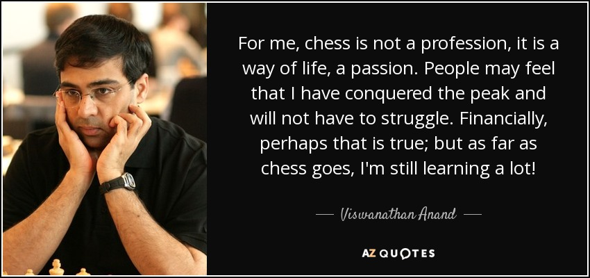 For me, chess is not a profession, it is a way of life, a passion. People may feel that I have conquered the peak and will not have to struggle. Financially, perhaps that is true; but as far as chess goes, I'm still learning a lot! - Viswanathan Anand