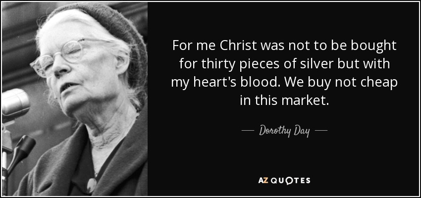 For me Christ was not to be bought for thirty pieces of silver but with my heart's blood. We buy not cheap in this market. - Dorothy Day