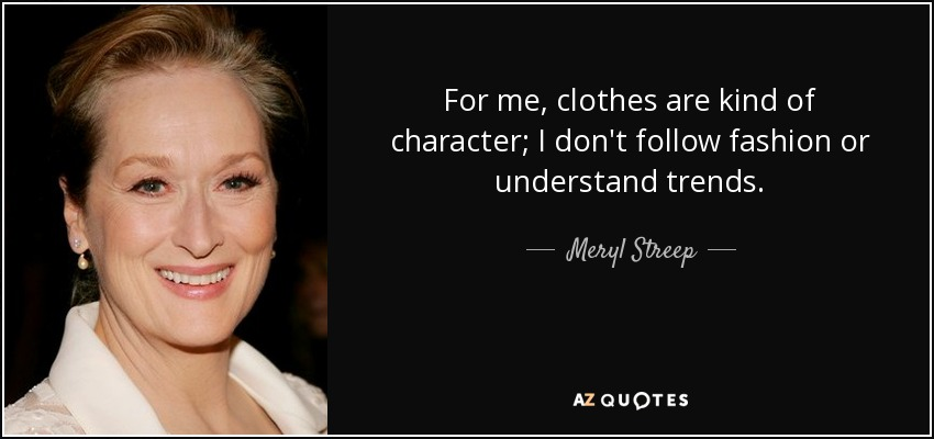 For me, clothes are kind of character; I don't follow fashion or understand trends. - Meryl Streep