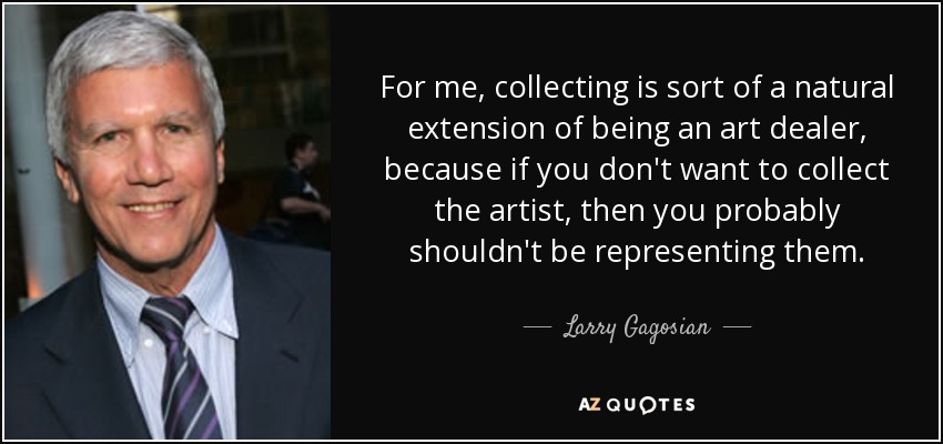 For me, collecting is sort of a natural extension of being an art dealer, because if you don't want to collect the artist, then you probably shouldn't be representing them. - Larry Gagosian