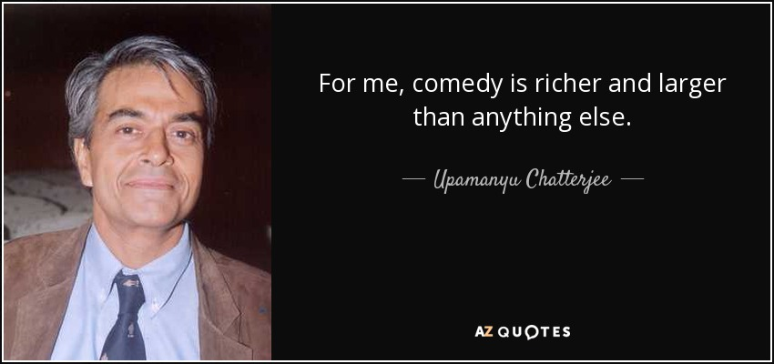 For me, comedy is richer and larger than anything else. - Upamanyu Chatterjee