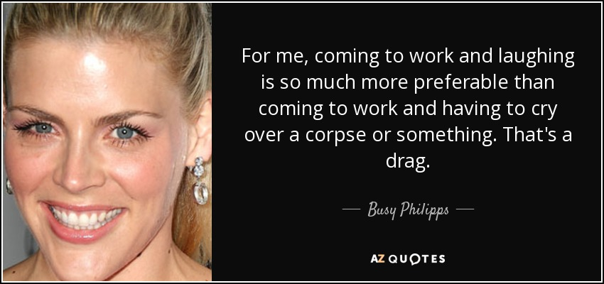 For me, coming to work and laughing is so much more preferable than coming to work and having to cry over a corpse or something. That's a drag. - Busy Philipps