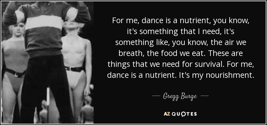 For me, dance is a nutrient, you know, it's something that I need, it's something like, you know, the air we breath, the food we eat. These are things that we need for survival. For me, dance is a nutrient. It's my nourishment. - Gregg Burge