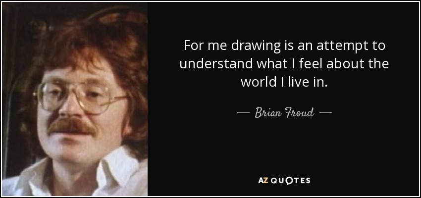 For me drawing is an attempt to understand what I feel about the world I live in. - Brian Froud