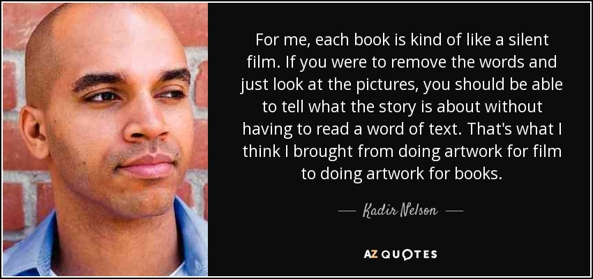 For me, each book is kind of like a silent film. If you were to remove the words and just look at the pictures, you should be able to tell what the story is about without having to read a word of text. That's what I think I brought from doing artwork for film to doing artwork for books. - Kadir Nelson