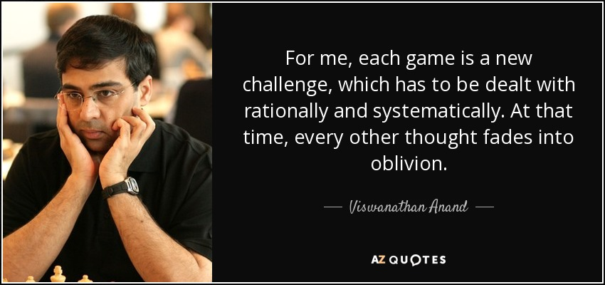 For me, each game is a new challenge, which has to be dealt with rationally and systematically. At that time, every other thought fades into oblivion. - Viswanathan Anand