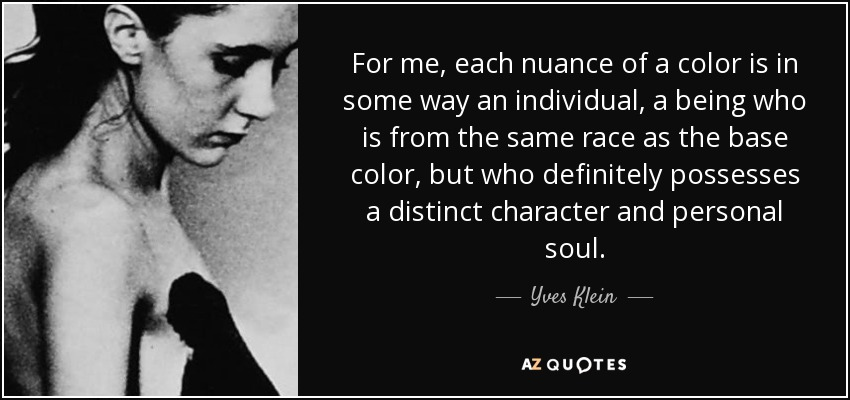 For me, each nuance of a color is in some way an individual, a being who is from the same race as the base color, but who definitely possesses a distinct character and personal soul. - Yves Klein