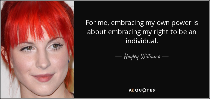 For me, embracing my own power is about embracing my right to be an individual. - Hayley Williams