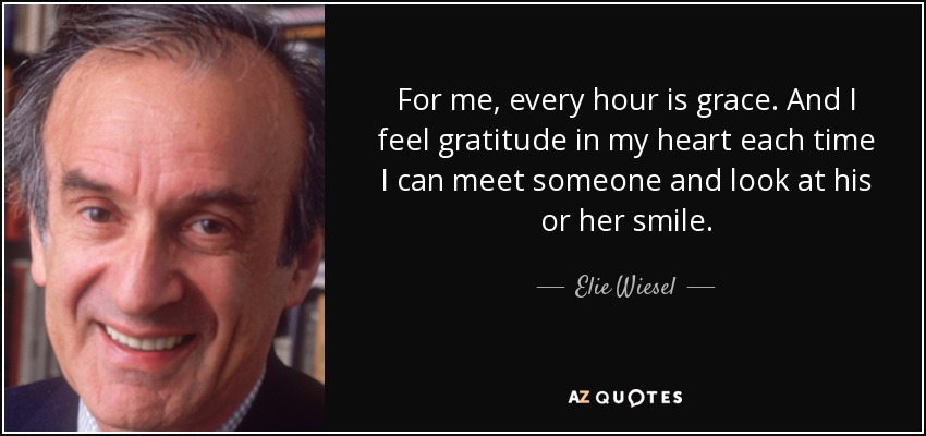 For me, every hour is grace. And I feel gratitude in my heart each time I can meet someone and look at his or her smile. - Elie Wiesel
