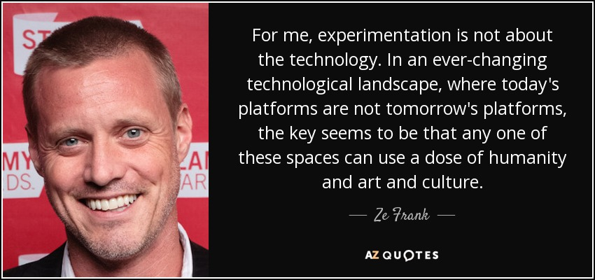 For me, experimentation is not about the technology. In an ever-changing technological landscape, where today's platforms are not tomorrow's platforms, the key seems to be that any one of these spaces can use a dose of humanity and art and culture. - Ze Frank