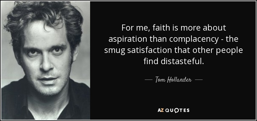 For me, faith is more about aspiration than complacency - the smug satisfaction that other people find distasteful. - Tom Hollander