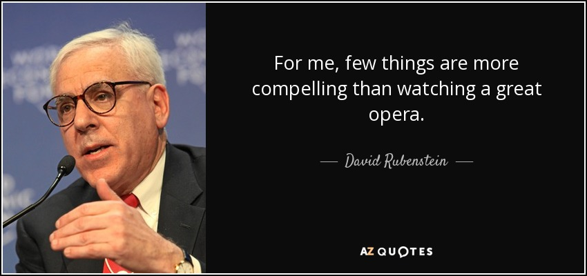 For me, few things are more compelling than watching a great opera. - David Rubenstein