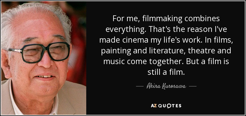 For me, filmmaking combines everything. That's the reason I've made cinema my life's work. In films, painting and literature, theatre and music come together. But a film is still a film. - Akira Kurosawa