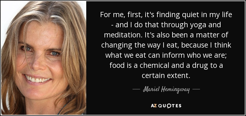For me, first, it's finding quiet in my life - and I do that through yoga and meditation. It's also been a matter of changing the way I eat, because I think what we eat can inform who we are; food is a chemical and a drug to a certain extent. - Mariel Hemingway