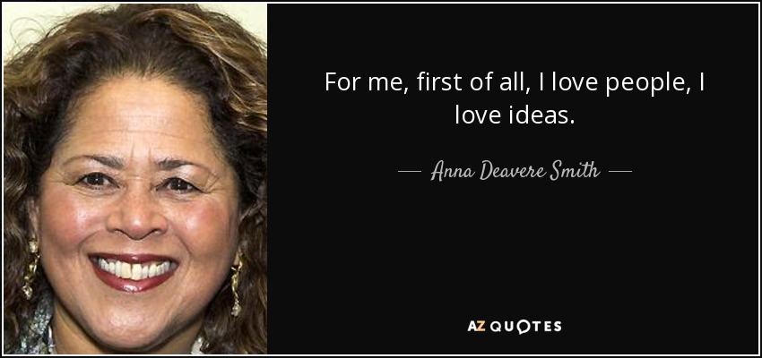 For me, first of all, I love people, I love ideas. - Anna Deavere Smith