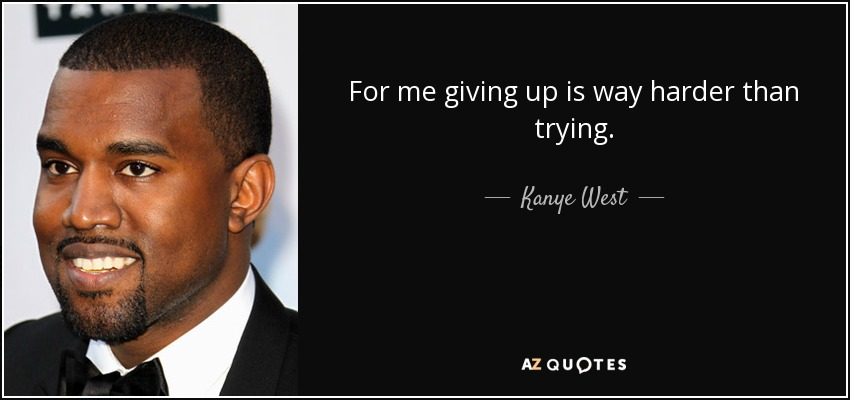 For me giving up is way harder than trying. - Kanye West