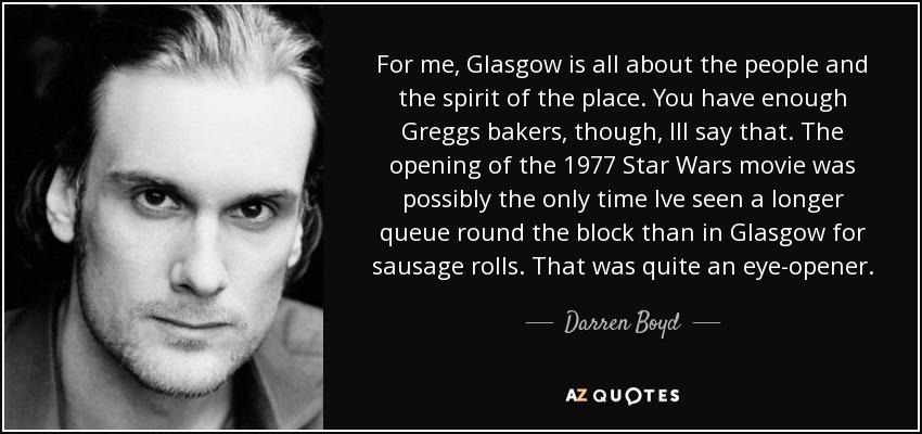 For me, Glasgow is all about the people and the spirit of the place. You have enough Greggs bakers, though, Ill say that. The opening of the 1977 Star Wars movie was possibly the only time Ive seen a longer queue round the block than in Glasgow for sausage rolls. That was quite an eye-opener. - Darren Boyd