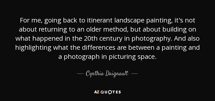 For me, going back to itinerant landscape painting, it's not about returning to an older method, but about building on what happened in the 20th century in photography. And also highlighting what the differences are between a painting and a photograph in picturing space. - Cynthia Daignault