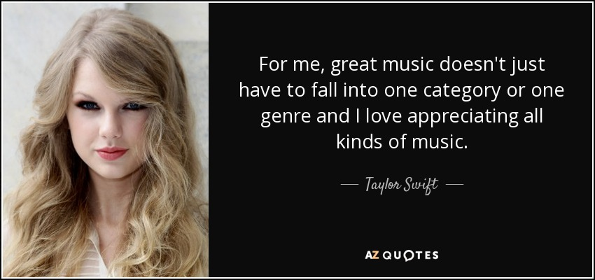 For me, great music doesn't just have to fall into one category or one genre and I love appreciating all kinds of music. - Taylor Swift