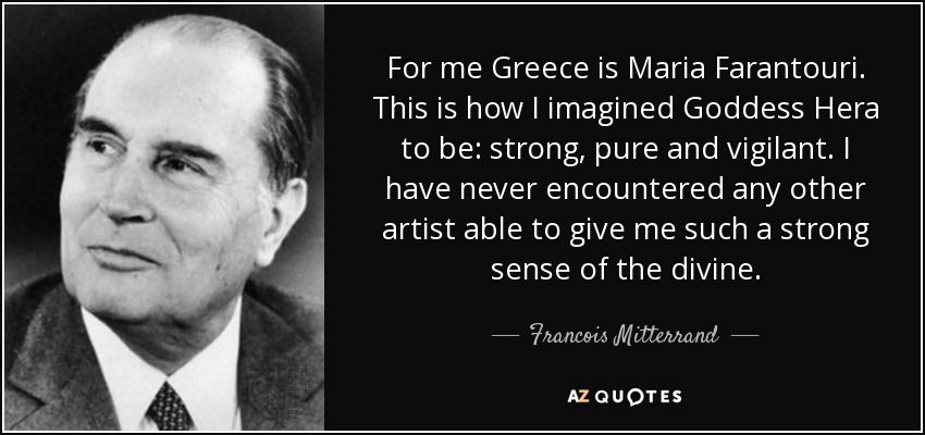 For me Greece is Maria Farantouri. This is how I imagined Goddess Hera to be: strong, pure and vigilant. I have never encountered any other artist able to give me such a strong sense of the divine. - Francois Mitterrand