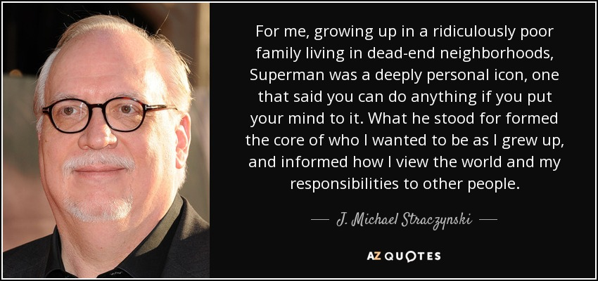For me, growing up in a ridiculously poor family living in dead-end neighborhoods, Superman was a deeply personal icon, one that said you can do anything if you put your mind to it. What he stood for formed the core of who I wanted to be as I grew up, and informed how I view the world and my responsibilities to other people. - J. Michael Straczynski