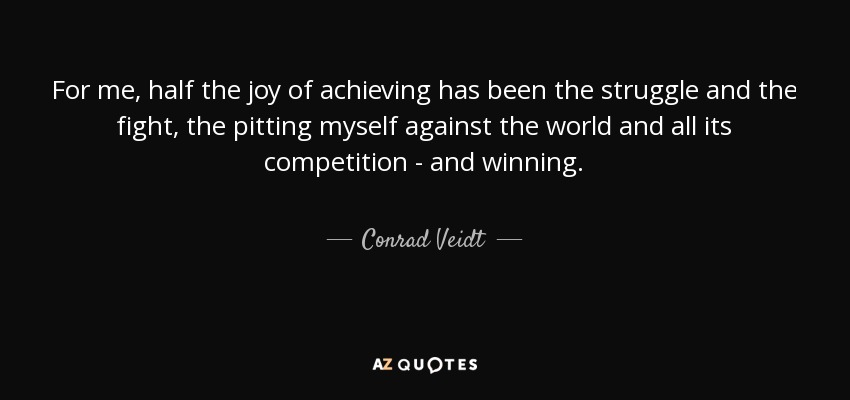 For me, half the joy of achieving has been the struggle and the fight, the pitting myself against the world and all its competition - and winning. - Conrad Veidt