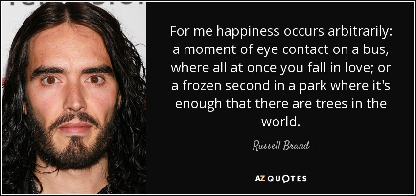 For me happiness occurs arbitrarily: a moment of eye contact on a bus, where all at once you fall in love; or a frozen second in a park where it's enough that there are trees in the world. - Russell Brand