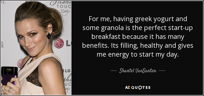 For me, having greek yogurt and some granola is the perfect start-up breakfast because it has many benefits. Its filling, healthy and gives me energy to start my day. - Shantel VanSanten