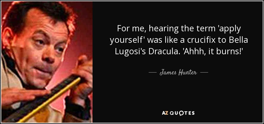 For me, hearing the term 'apply yourself' was like a crucifix to Bella Lugosi's Dracula. 'Ahhh, it burns!' - James Hunter