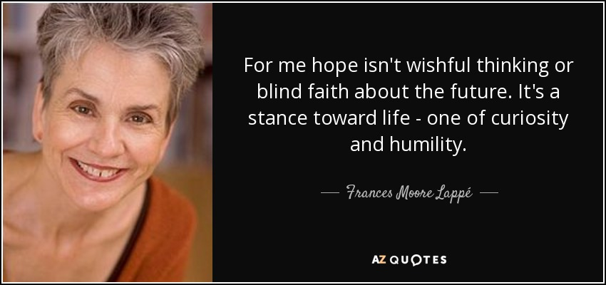 For me hope isn't wishful thinking or blind faith about the future. It's a stance toward life - one of curiosity and humility. - Frances Moore Lappé