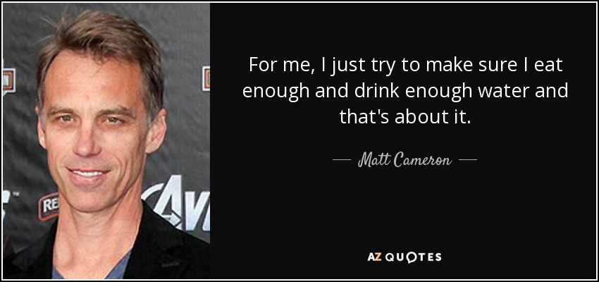For me, I just try to make sure I eat enough and drink enough water and that's about it. - Matt Cameron