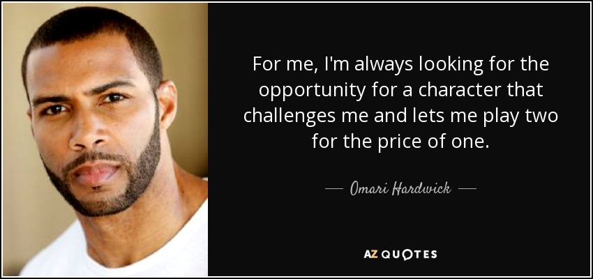 For me, I'm always looking for the opportunity for a character that challenges me and lets me play two for the price of one. - Omari Hardwick