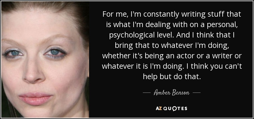 For me, I'm constantly writing stuff that is what I'm dealing with on a personal, psychological level. And I think that I bring that to whatever I'm doing, whether it's being an actor or a writer or whatever it is I'm doing. I think you can't help but do that. - Amber Benson